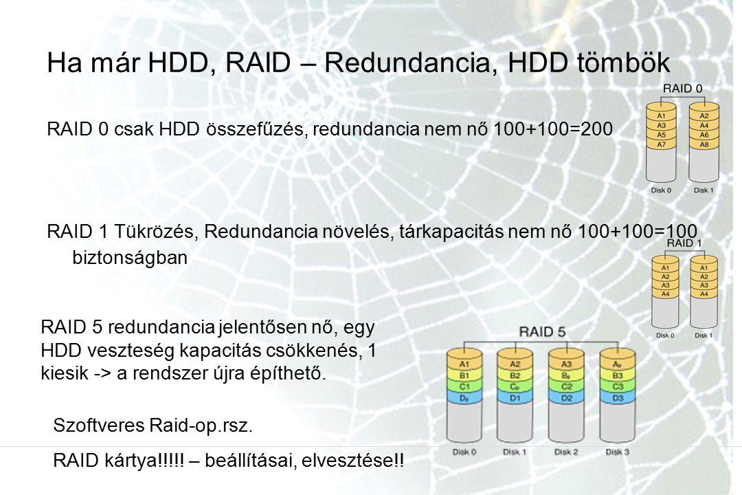Ha már HDD, RAID – Redundancia, HDD tömbök RAID 0 csak HDD összefűzés, redundancia nem nő 100+100=200 RAID 1 Tükrözés, Redundancia növelés, tárkapacitás nem nő 100+100=100 biztonságban RAID 5 redundancia jelentősen nő, egy HDD veszteség kapacitás csökkenés, 1 kiesik -> a rendszer újra építhető.