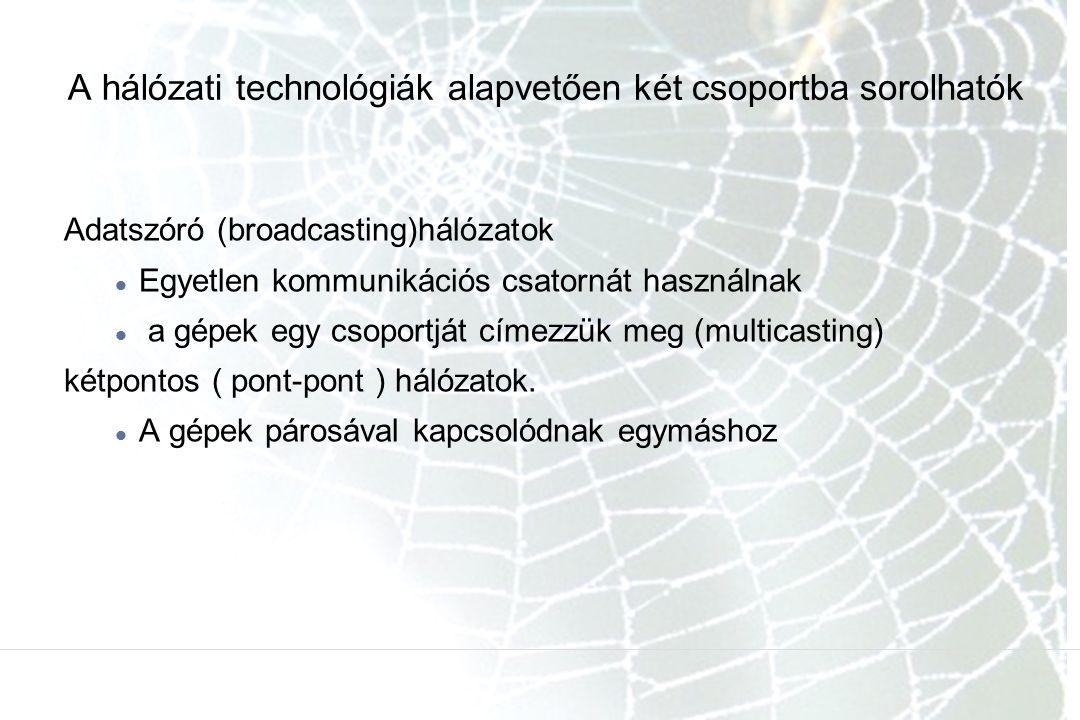 A hálózati technológiák alapvetően két csoportba sorolhatók Adatszóró (broadcasting)hálózatok Egyetlen kommunikációs csatornát használnak a gépek egy csoportját címezzük meg (multicasting) kétpontos ( pont-pont ) hálózatok.