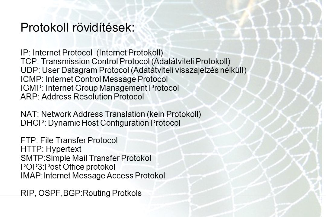 Protokoll rövidítések: IP: Internet Protocol (Internet Protokoll) TCP: Transmission Control Protocol (Adatátviteli Protokoll) UDP: User Datagram Protocol (Adatátviteli visszajelzés nélkül!) ICMP: Internet Control Message Protocol IGMP: Internet Group Management Protocol ARP: Address Resolution Protocol NAT: Network Address Translation (kein Protokoll) DHCP: Dynamic Host Configuration Protocol FTP: File Transfer Protocol HTTP: Hypertext SMTP:Simple Mail Transfer Protokol POP3:Post Office protokol IMAP:Internet Message Access Protokol RIP, OSPF,BGP:Routing Protkols