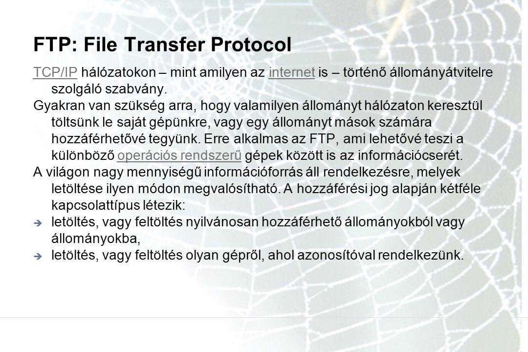 FTP: File Transfer Protocol TCP/IPTCP/IP hálózatokon – mint amilyen az internet is – történő állományátvitelre szolgáló szabvány.internet Gyakran van szükség arra, hogy valamilyen állományt hálózaton keresztül töltsünk le saját gépünkre, vagy egy állományt mások számára hozzáférhetővé tegyünk.