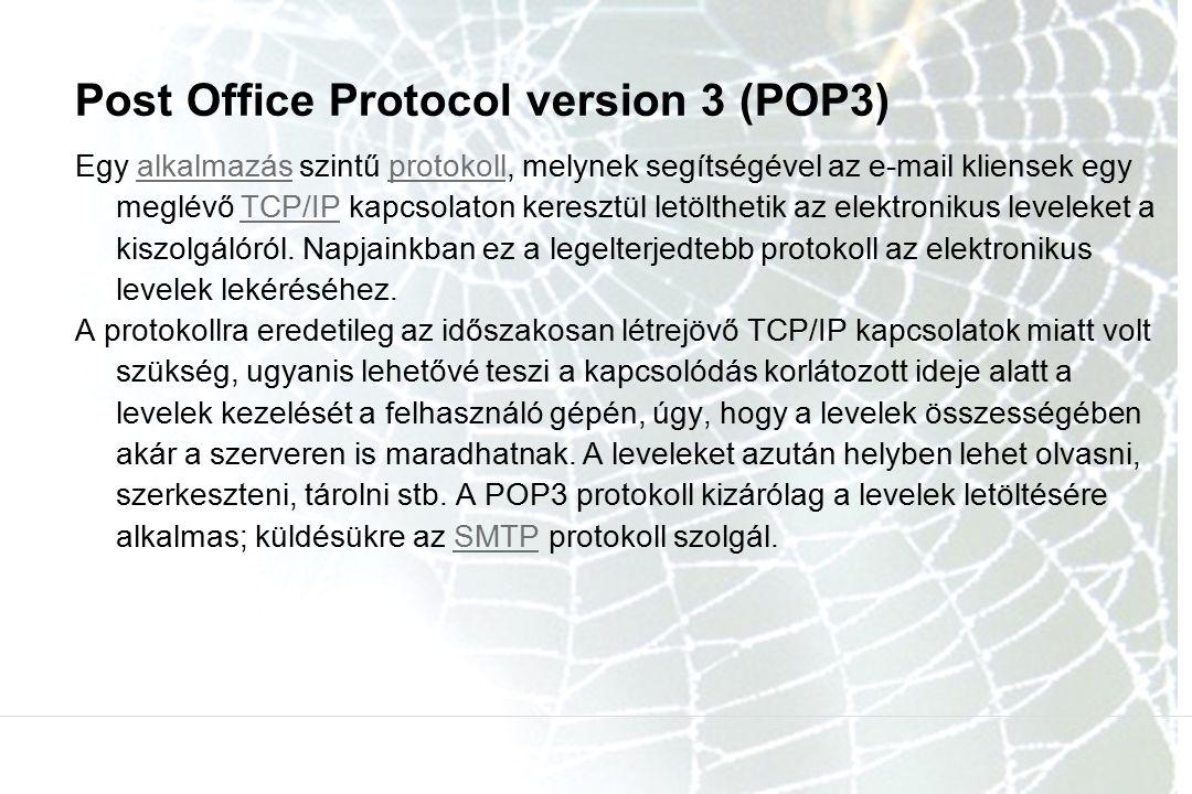 Post Office Protocol version 3 (POP3) Egy alkalmazás szintű protokoll, melynek segítségével az e-mail kliensek egy meglévő TCP/IP kapcsolaton keresztül letölthetik az elektronikus leveleket a kiszolgálóról.