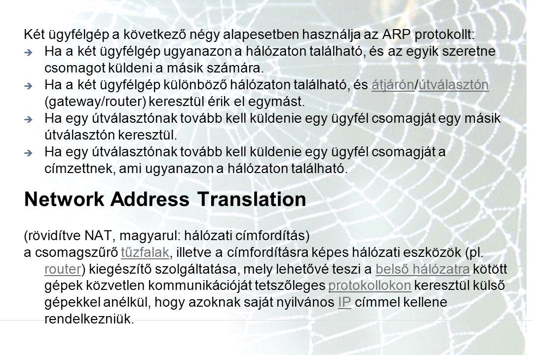 Network Address Translation Két ügyfélgép a következő négy alapesetben használja az ARP protokollt:  Ha a két ügyfélgép ugyanazon a hálózaton található, és az egyik szeretne csomagot küldeni a másik számára.