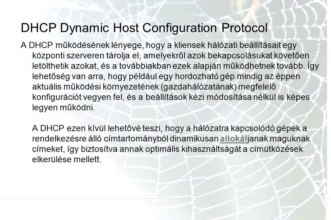 DHCP Dynamic Host Configuration Protocol A DHCP működésének lényege, hogy a kliensek hálózati beállításait egy központi szerveren tárolja el, amelyekről azok bekapcsolásukat követően letölthetik azokat, és a továbbiakban ezek alapján működhetnek tovább.
