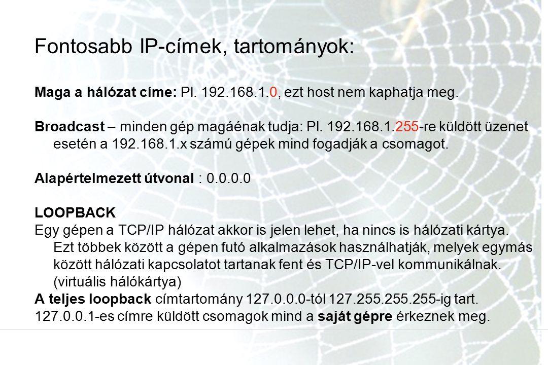 Fontosabb IP-címek, tartományok: Maga a hálózat címe: Pl. 192.168.1.0, ezt host nem kaphatja meg. Broadcast – minden gép magáénak tudja: Pl. 192.168.1