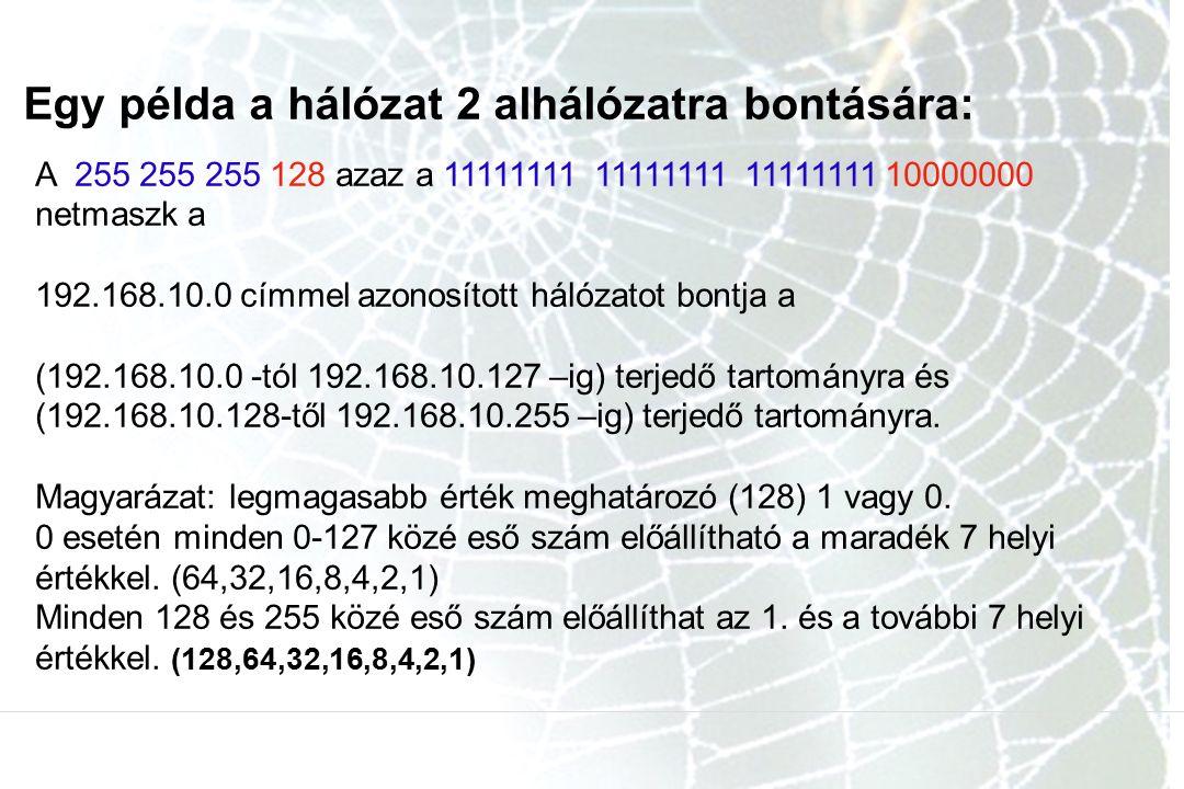 Egy példa a hálózat 2 alhálózatra bontására: A 255 255 255 128 azaz a 11111111 11111111 11111111 10000000 netmaszk a 192.168.10.0 címmel azonosított hálózatot bontja a (192.168.10.0 -tól 192.168.10.127 –ig) terjedő tartományra és (192.168.10.128-től 192.168.10.255 –ig) terjedő tartományra.