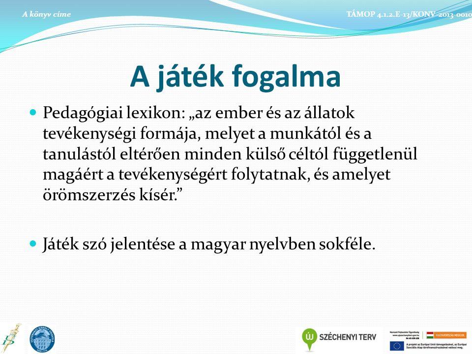 """A játék fogalma Pedagógiai lexikon: """"az ember és az állatok tevékenységi formája, melyet a munkától és a tanulástól eltérően minden külső céltól függetlenül magáért a tevékenységért folytatnak, és amelyet örömszerzés kísér. Játék szó jelentése a magyar nyelvben sokféle."""