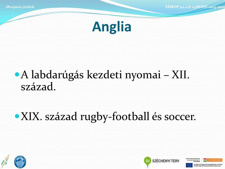 Anglia A labdarúgás kezdeti nyomai – XII. század. XIX. század rugby-football és soccer. TÁMOP 4.1.2.E-13/KONV-2013-0010Mozgásos játékok