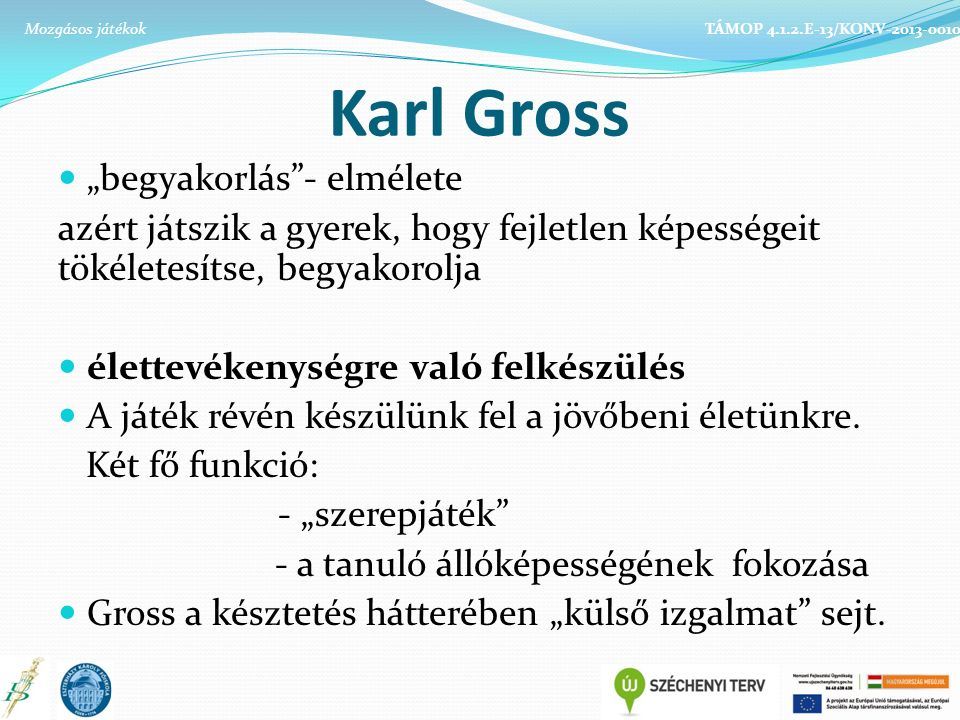 """Karl Gross """"begyakorlás - elmélete azért játszik a gyerek, hogy fejletlen képességeit tökéletesítse, begyakorolja élettevékenységre való felkészülés A játék révén készülünk fel a jövőbeni életünkre."""