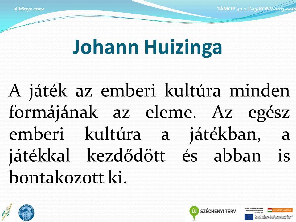 Johann Huizinga A játék az emberi kultúra minden formájának az eleme. Az egész emberi kultúra a játékban, a játékkal kezdődött és abban is bontakozott