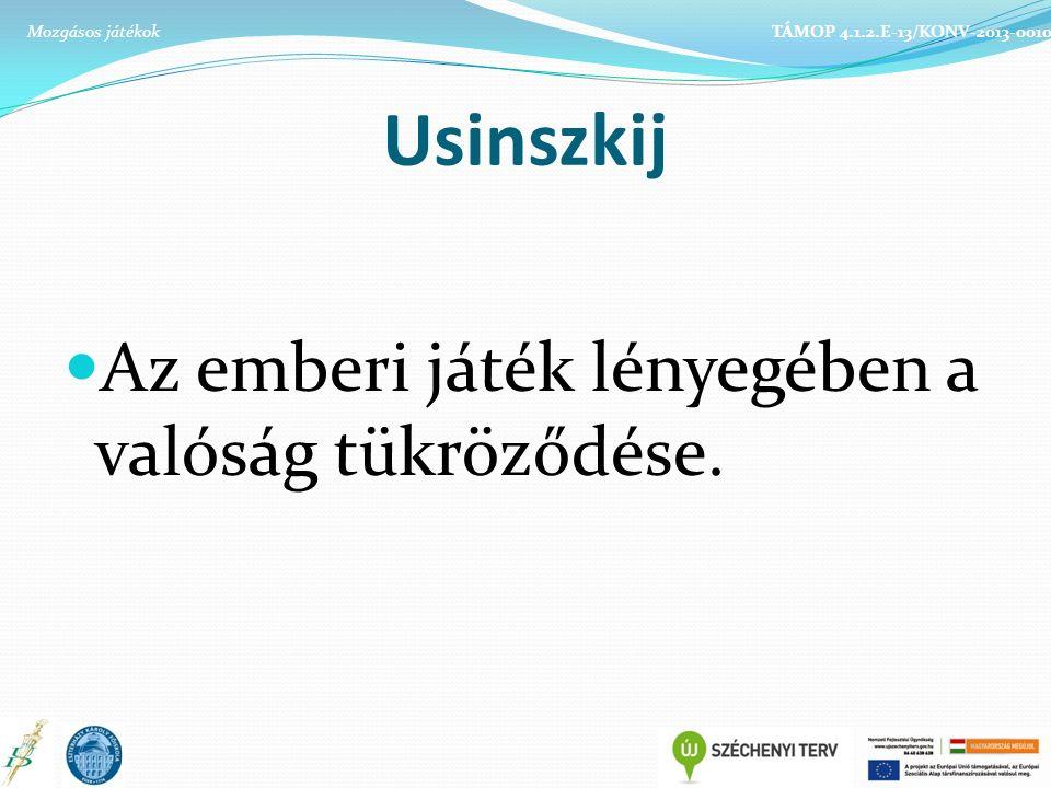 Usinszkij Az emberi játék lényegében a valóság tükröződése. TÁMOP 4.1.2.E-13/KONV-2013-0010Mozgásos játékok