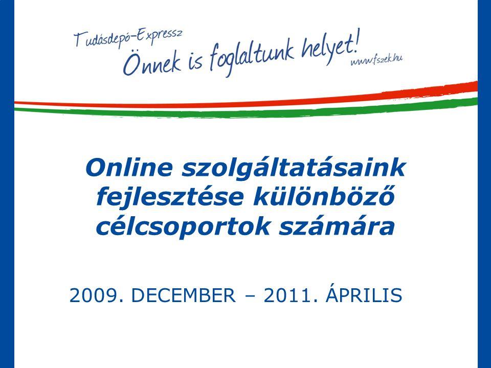 Online szolgáltatásaink fejlesztése különböző célcsoportok számára 2009. DECEMBER – 2011. ÁPRILIS