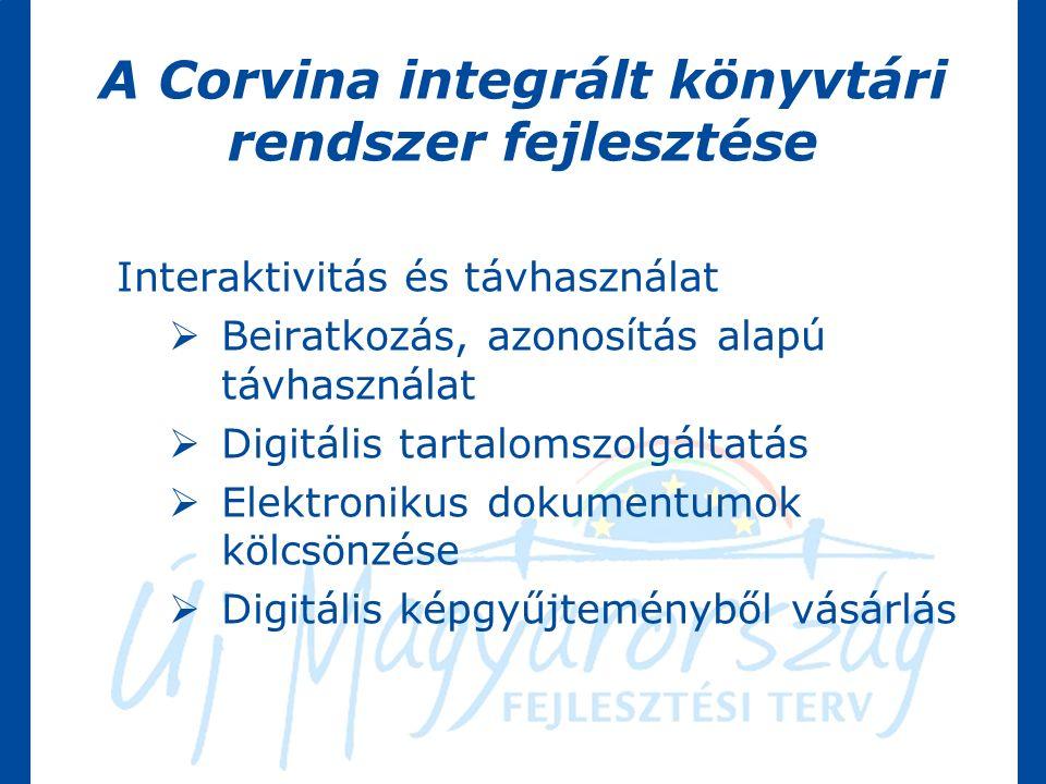 A Corvina integrált könyvtári rendszer fejlesztése Interaktivitás és távhasználat  Beiratkozás, azonosítás alapú távhasználat  Digitális tartalomszolgáltatás  Elektronikus dokumentumok kölcsönzése  Digitális képgyűjteményből vásárlás