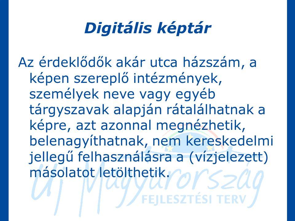 Digitális képtár Az érdeklődők akár utca házszám, a képen szereplő intézmények, személyek neve vagy egyéb tárgyszavak alapján rátalálhatnak a képre, azt azonnal megnézhetik, belenagyíthatnak, nem kereskedelmi jellegű felhasználásra a (vízjelezett) másolatot letölthetik.