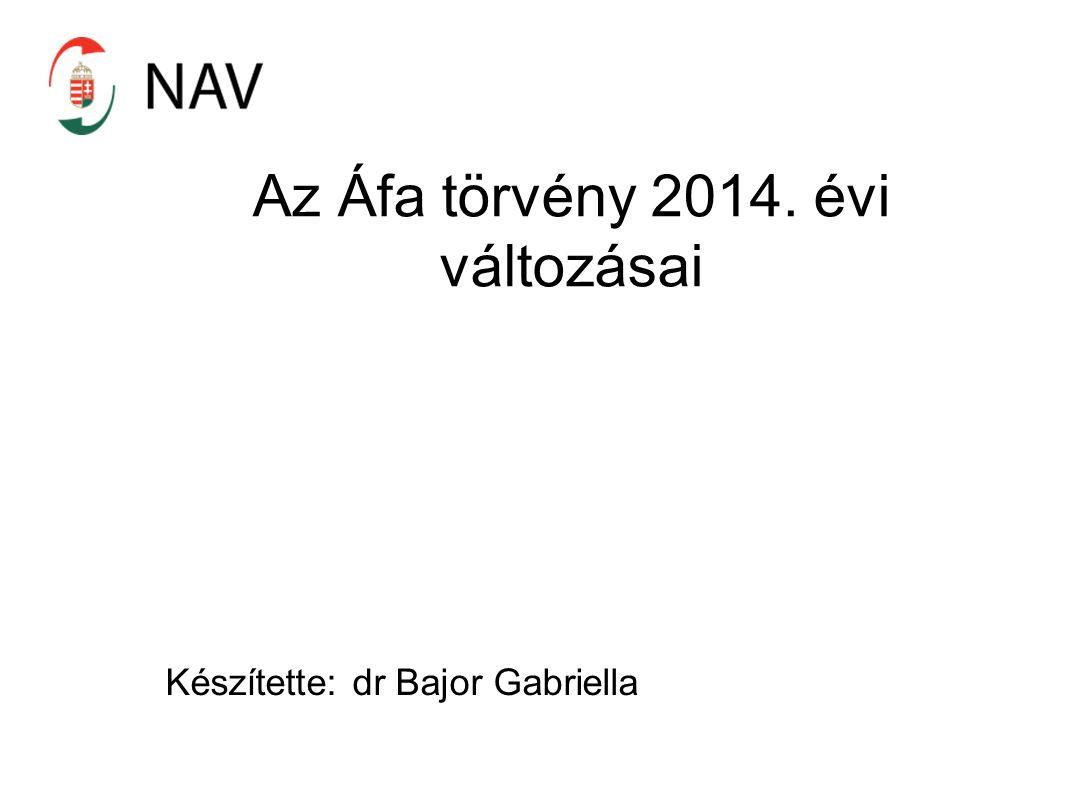 Az Áfa törvény 2014. évi változásai Készítette: dr Bajor Gabriella