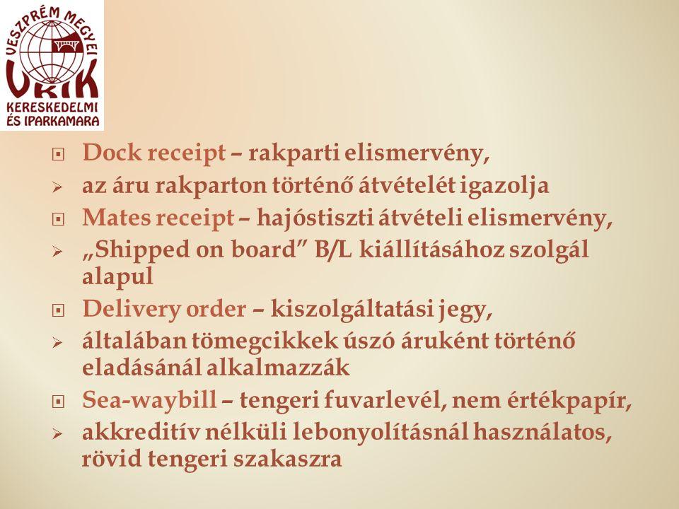 """ Dock receipt – rakparti elismervény,  az áru rakparton történő átvételét igazolja  Mates receipt – hajóstiszti átvételi elismervény,  """"Shipped on board B/L kiállításához szolgál alapul  Delivery order – kiszolgáltatási jegy,  általában tömegcikkek úszó áruként történő eladásánál alkalmazzák  Sea-waybill – tengeri fuvarlevél, nem értékpapír,  akkreditív nélküli lebonyolításnál használatos, rövid tengeri szakaszra"""