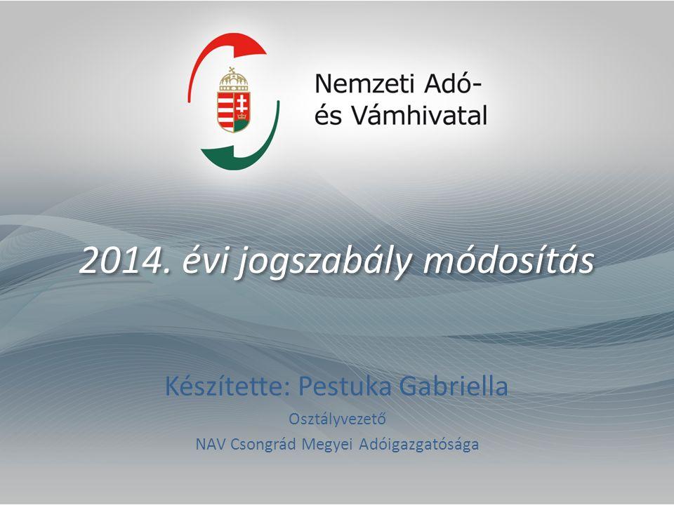 2014. évi jogszabály módosítás Készítette: Pestuka Gabriella Osztályvezető NAV Csongrád Megyei Adóigazgatósága