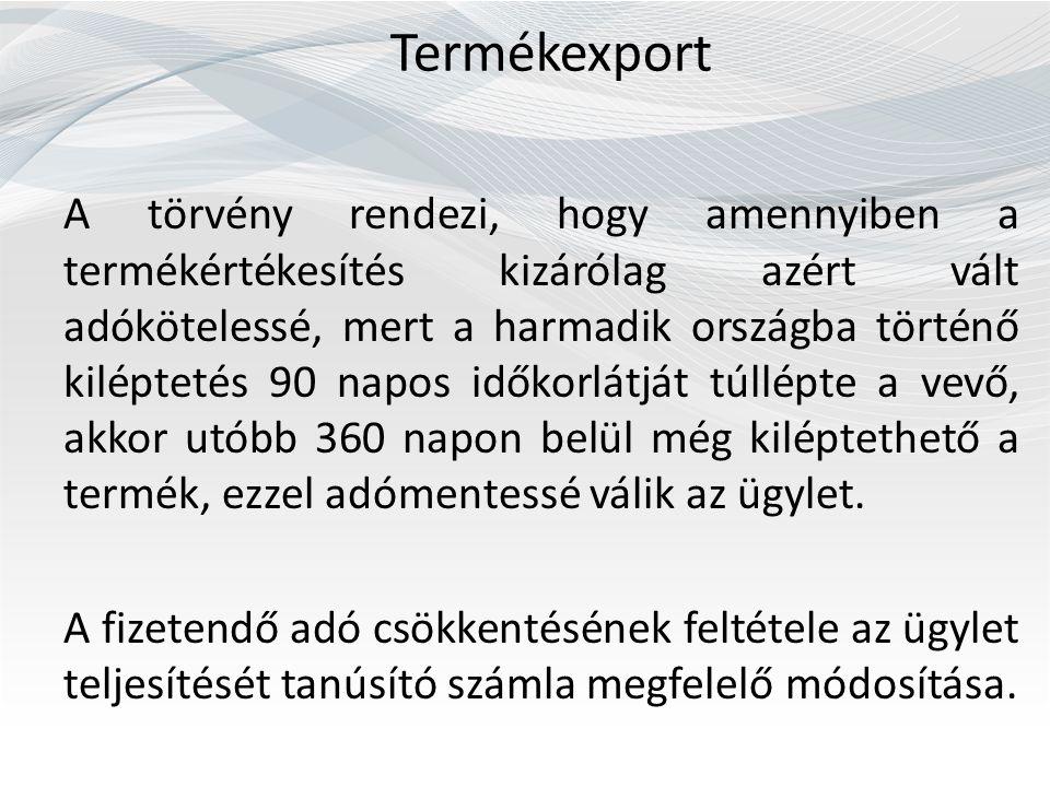 Termékexport A törvény rendezi, hogy amennyiben a termékértékesítés kizárólag azért vált adókötelessé, mert a harmadik országba történő kiléptetés 90