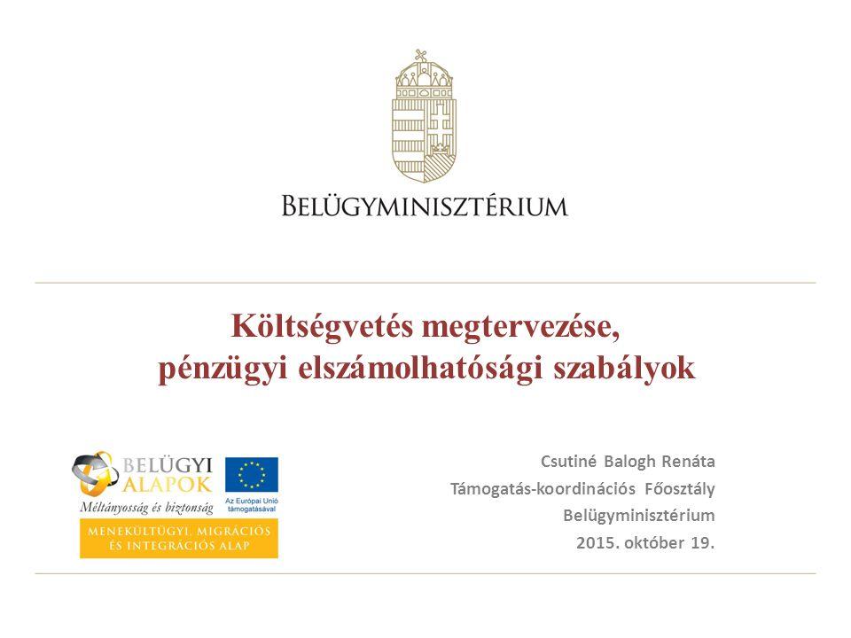 Költségvetés megtervezése, pénzügyi elszámolhatósági szabályok Csutiné Balogh Renáta Támogatás-koordinációs Főosztály Belügyminisztérium 2015.