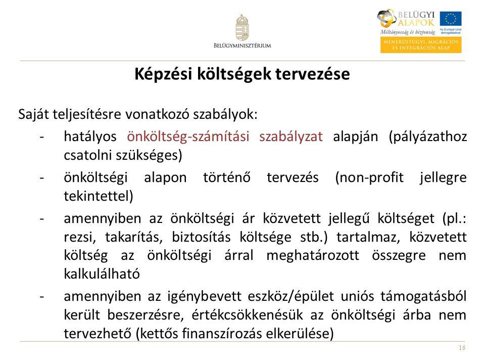 16 Képzési költségek tervezése Saját teljesítésre vonatkozó szabályok: -hatályos önköltség-számítási szabályzat alapján (pályázathoz csatolni szükséges) -önköltségi alapon történő tervezés (non-profit jellegre tekintettel) -amennyiben az önköltségi ár közvetett jellegű költséget (pl.: rezsi, takarítás, biztosítás költsége stb.) tartalmaz, közvetett költség az önköltségi árral meghatározott összegre nem kalkulálható -amennyiben az igénybevett eszköz/épület uniós támogatásból került beszerzésre, értékcsökkenésük az önköltségi árba nem tervezhető (kettős finanszírozás elkerülése)