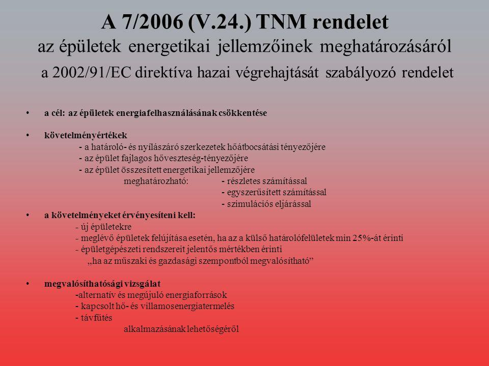 """A 7/2006 (V.24.) TNM rendelet az épületek energetikai jellemzőinek meghatározásáról a 2002/91/EC direktíva hazai végrehajtását szabályozó rendelet a cél: az épületek energiafelhasználásának csökkentése követelményértékek - a határoló- és nyílászáró szerkezetek hőátbocsátási tényezőjére - az épület fajlagos hőveszteség-tényezőjére - az épület összesített energetikai jellemzőjére meghatározható:- részletes számítással - egyszerűsített számítással - szimulációs eljárással a követelményeket érvényesíteni kell: - új épületekre - meglévő épületek felújítása esetén, ha az a külső határolófelületek min 25%-át érinti - épületgépészeti rendszereit jelentős mértékben érinti """"ha az műszaki és gazdasági szempontból megvalósítható megvalósíthatósági vizsgálat -alternatív és megújuló energiaforrások - kapcsolt hő- és villamosenergiatermelés - távfűtés alkalmazásának lehetőségéről"""