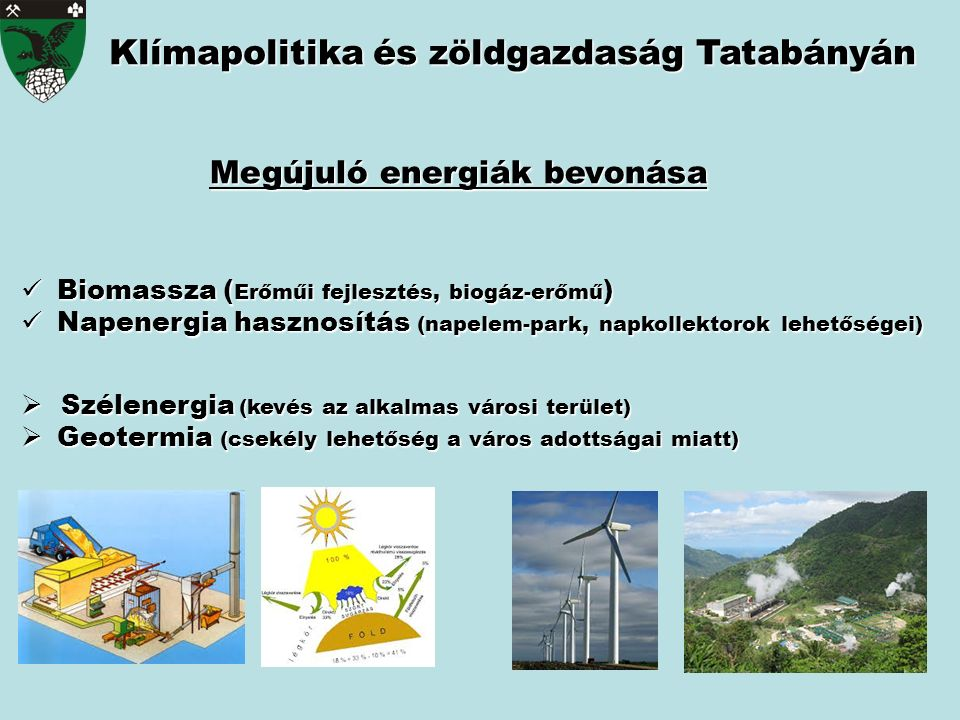 Biomassza ( Erőműi fejlesztés, biogáz-erőmű ) Biomassza ( Erőműi fejlesztés, biogáz-erőmű ) Napenergia hasznosítás (napelem-park, napkollektorok lehetőségei) Napenergia hasznosítás (napelem-park, napkollektorok lehetőségei)  Szélenergia (kevés az alkalmas városi terület)  Geotermia (csekély lehetőség a város adottságai miatt) Klímapolitika és zöldgazdaság Tatabányán Megújuló energiák bevonása