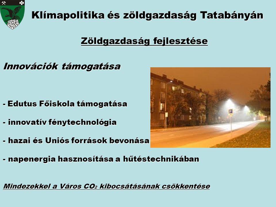 Innovációk támogatása - Edutus Főiskola támogatása - innovatív fénytechnológia - hazai és Uniós források bevonása - napenergia hasznosítása a hűtéstechnikában Mindezekkel a Város CO 2 kibocsátásának csökkentése Klímapolitika és zöldgazdaság Tatabányán Zöldgazdaság fejlesztése