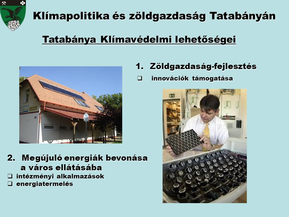 Klímapolitika és zöldgazdaság Tatabányán Tatabánya Klímavédelmi lehetőségei 2.Megújuló energiák bevonása a város ellátásába a város ellátásába  intézményi alkalmazások  energiatermelés 1.Zöldgazdaság-fejlesztés  innovációk támogatása