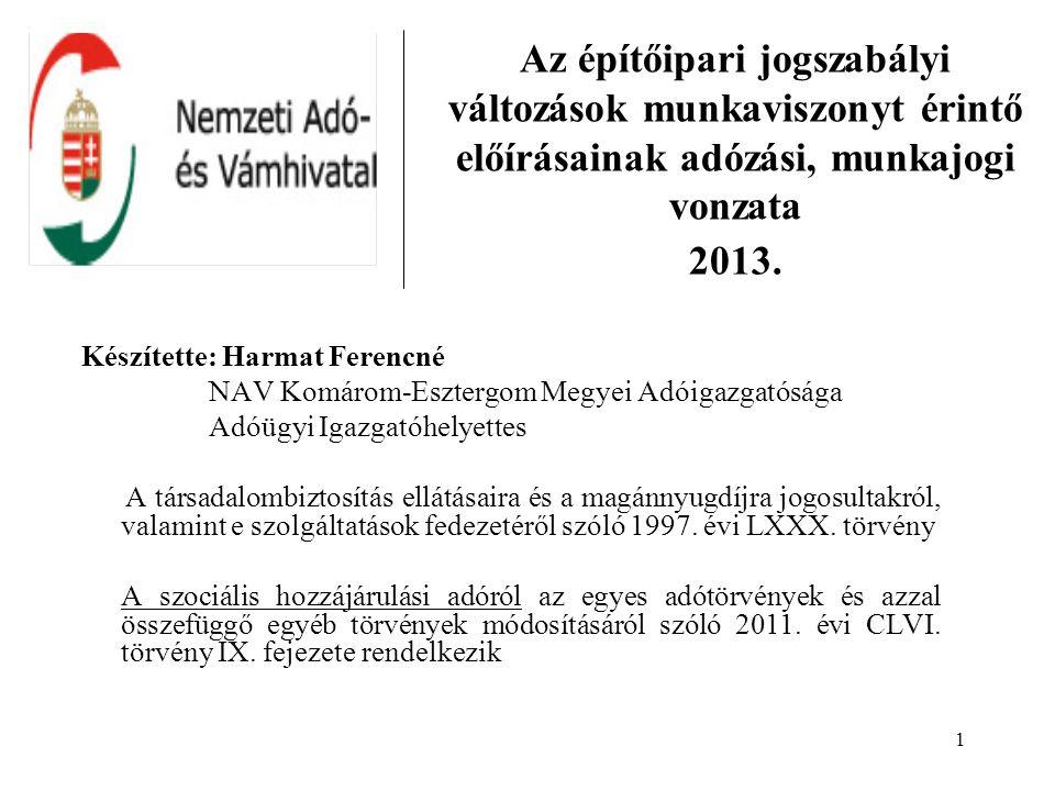1 Az építőipari jogszabályi változások munkaviszonyt érintő előírásainak adózási, munkajogi vonzata 2013. Készítette: Harmat Ferencné NAV Komárom-Eszt