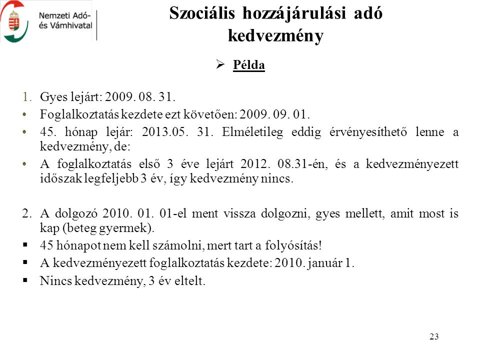 23 Szociális hozzájárulási adó kedvezmény  Példa 1.Gyes lejárt: 2009. 08. 31. Foglalkoztatás kezdete ezt követően: 2009. 09. 01. 45. hónap lejár: 201
