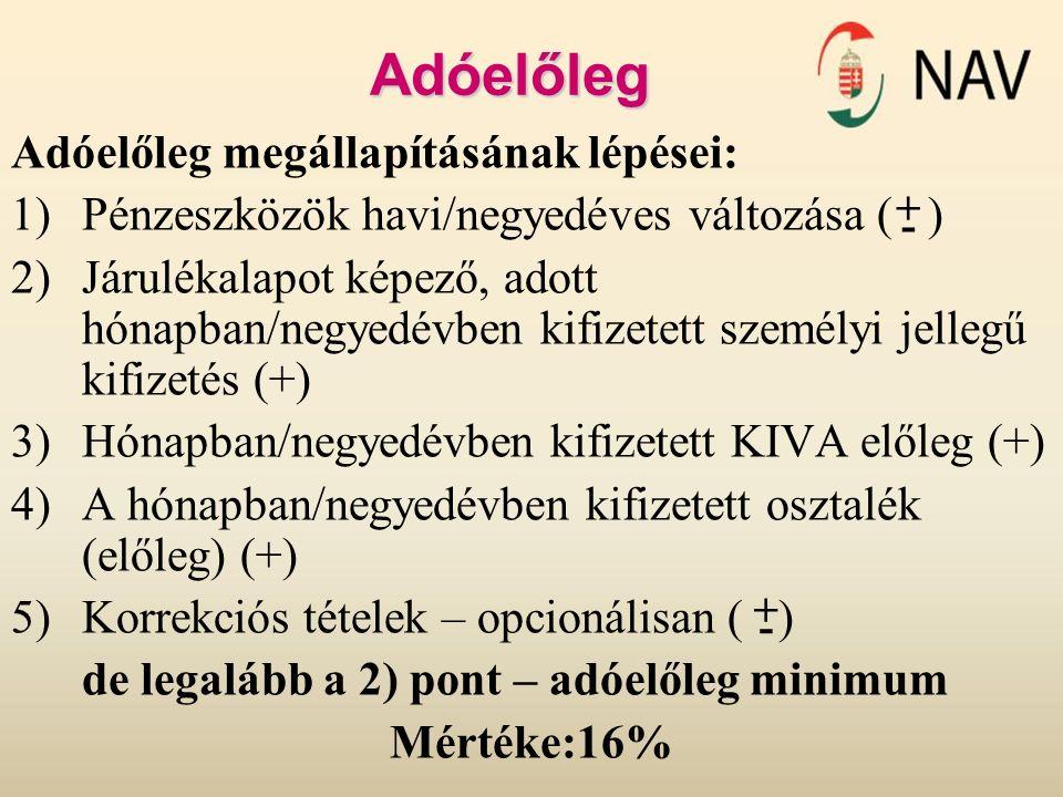 Adóelőleg Adóelőleg megállapításának lépései: 1)Pénzeszközök havi/negyedéves változása ( ) 2)Járulékalapot képező, adott hónapban/negyedévben kifizetett személyi jellegű kifizetés (+) 3)Hónapban/negyedévben kifizetett KIVA előleg (+) 4)A hónapban/negyedévben kifizetett osztalék (előleg) (+) 5)Korrekciós tételek – opcionálisan ( ) de legalább a 2) pont – adóelőleg minimum Mértéke:16% + - - +
