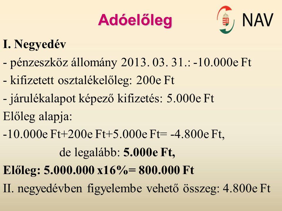 Adóelőleg I. Negyedév - pénzeszköz állomány 2013. 03. 31.: -10.000e Ft - kifizetett osztalékelőleg: 200e Ft - járulékalapot képező kifizetés: 5.000e F