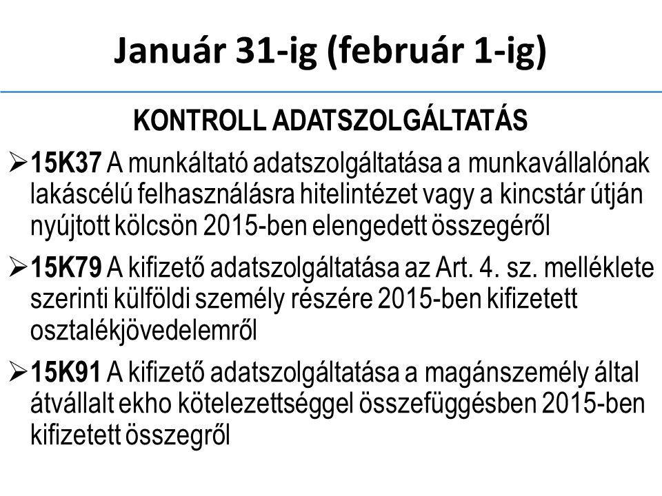 Január 31-ig (február 1-ig) KONTROLL ADATSZOLGÁLTATÁS  15K37 A munkáltató adatszolgáltatása a munkavállalónak lakáscélú felhasználásra hitelintézet vagy a kincstár útján nyújtott kölcsön 2015-ben elengedett összegéről  15K79 A kifizető adatszolgáltatása az Art.