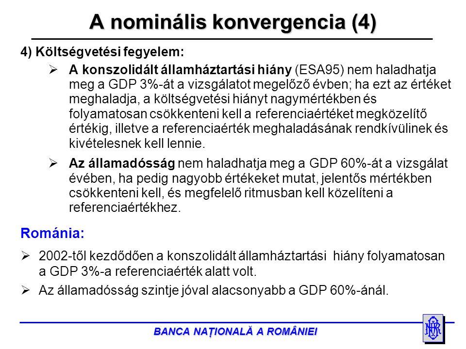 BANCA NAŢIONALĂ A ROMÂNIEI A nominális konvergencia (4) 4) Költségvetési fegyelem:  A konszolidált államháztartási hiány (ESA95) nem haladhatja meg a GDP 3%-át a vizsgálatot megelőző évben; ha ezt az értéket meghaladja, a költségvetési hiányt nagymértékben és folyamatosan csökkenteni kell a referenciaértéket megközelítő értékig, illetve a referenciaérték meghaladásának rendkívülinek és kivételesnek kell lennie.