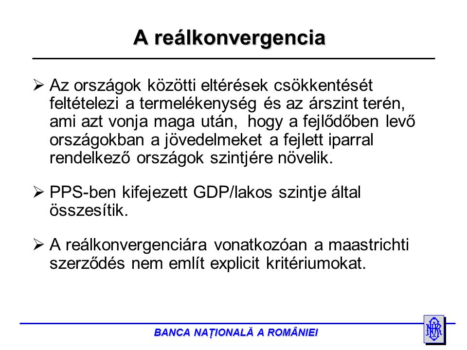 BANCA NAŢIONALĂ A ROMÂNIEI A román gazdaság helyzete a reálkonvergencia folyamatában  Késedelmes kezdés a strukturális reformok lassú megvalósítása miatt (pl.