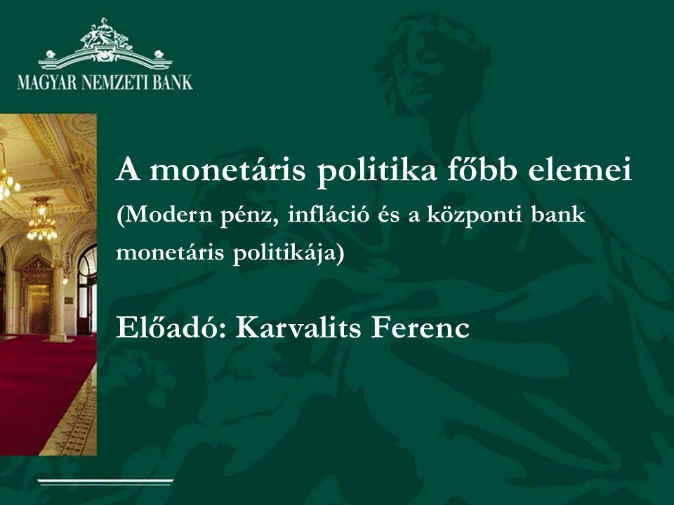 A monetáris politika főbb elemei (Modern pénz, infláció és a központi bank monetáris politikája) Előadó: Karvalits Ferenc