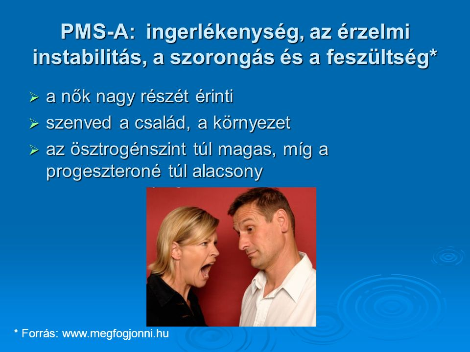 PMS-A: ingerlékenység, az érzelmi instabilitás, a szorongás és a feszültség*  a nők nagy részét érinti  szenved a család, a környezet  az ösztrogénszint túl magas, míg a progeszteroné túl alacsony * Forrás: www.megfogjonni.hu