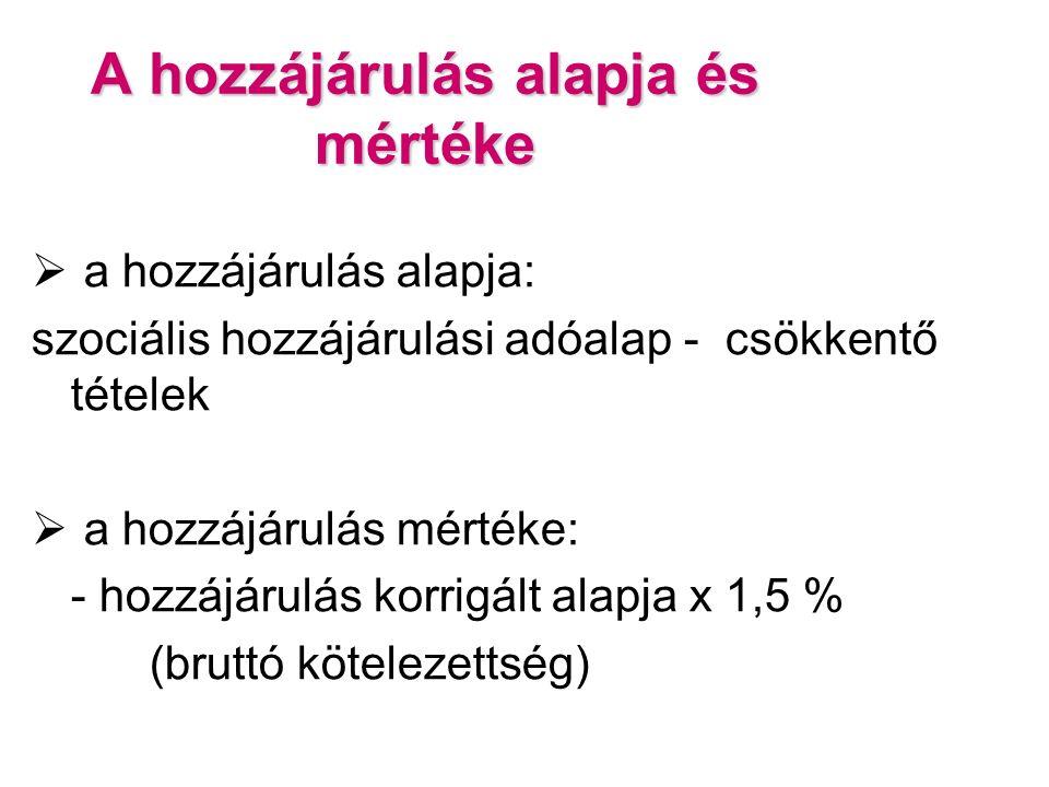 A hozzájárulás alapja és mértéke  a hozzájárulás alapja: szociális hozzájárulási adóalap - csökkentő tételek  a hozzájárulás mértéke: - hozzájárulás korrigált alapja x 1,5 % (bruttó kötelezettség)