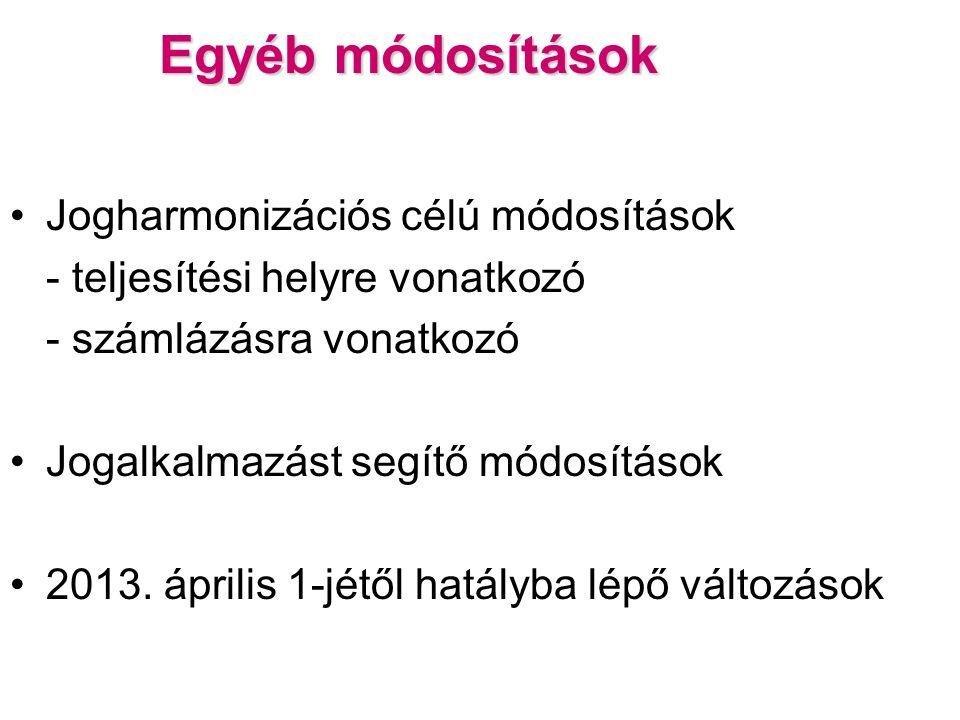 Egyéb módosítások Jogharmonizációs célú módosítások - teljesítési helyre vonatkozó - számlázásra vonatkozó Jogalkalmazást segítő módosítások 2013.