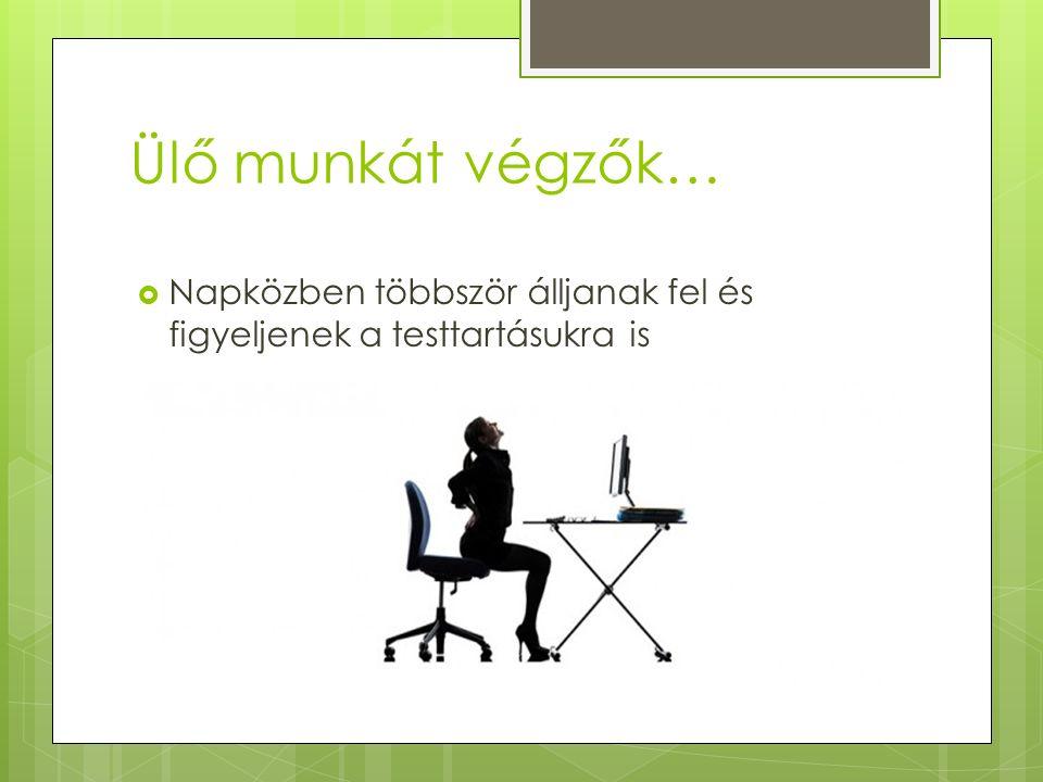 Ülő munkát végzők…  Napközben többször álljanak fel és figyeljenek a testtartásukra is
