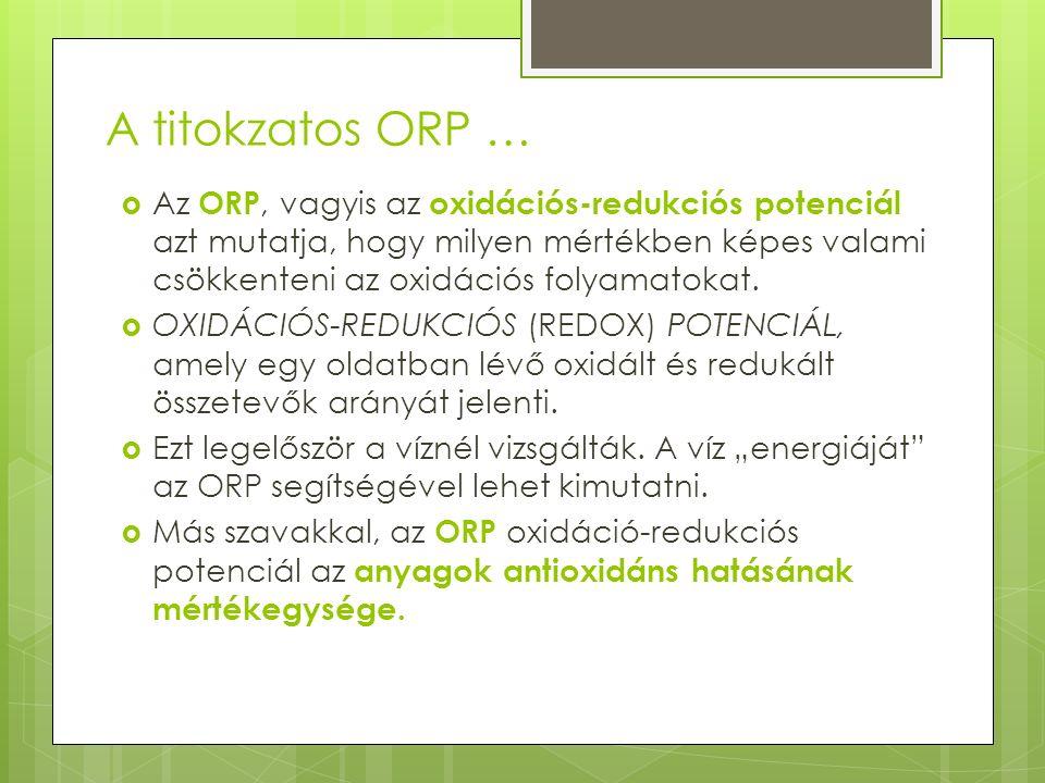 A titokzatos ORP …  Az ORP, vagyis az oxidációs-redukciós potenciál azt mutatja, hogy milyen mértékben képes valami csökkenteni az oxidációs folyamatokat.