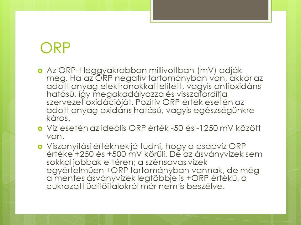ORP  Az ORP-t leggyakrabban millivoltban (mV) adják meg. Ha az ORP negatív tartományban van, akkor az adott anyag elektronokkal telített, vagyis anti