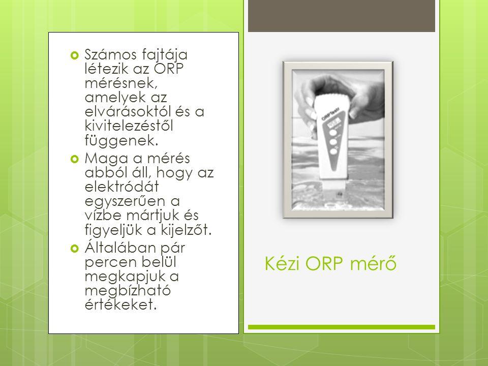  Számos fajtája létezik az ORP mérésnek, amelyek az elvárásoktól és a kivitelezéstől függenek.  Maga a mérés abból áll, hogy az elektródát egyszerűe