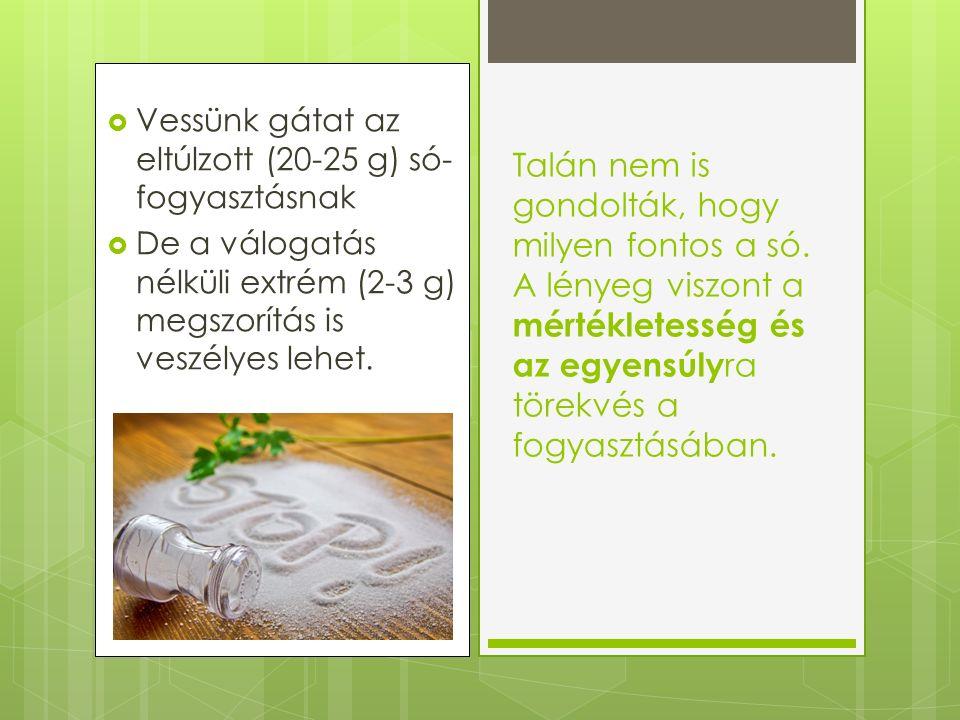  Vessünk gátat az eltúlzott (20-25 g) só- fogyasztásnak  De a válogatás nélküli extrém (2-3 g) megszorítás is veszélyes lehet.