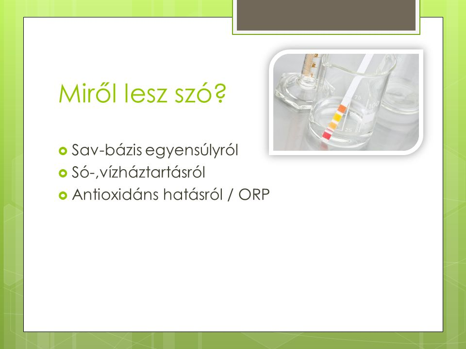 Miről lesz szó?  Sav-bázis egyensúlyról  Só-,vízháztartásról  Antioxidáns hatásról / ORP