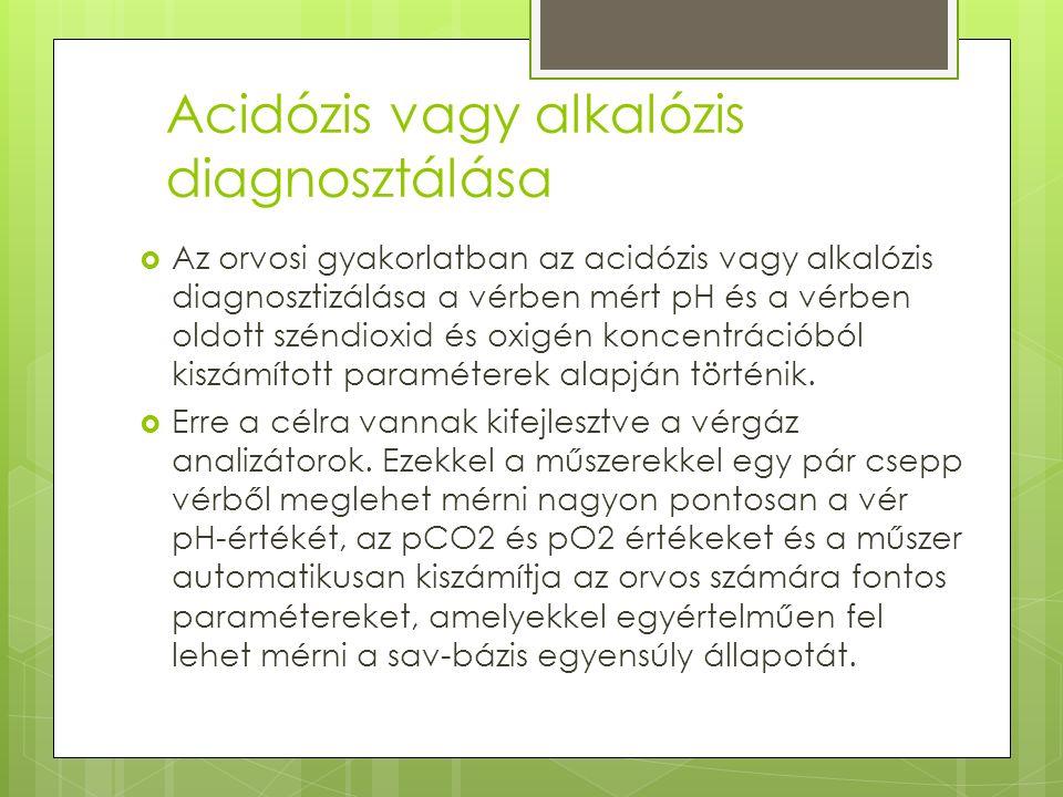 Acidózis vagy alkalózis diagnosztálása  Az orvosi gyakorlatban az acidózis vagy alkalózis diagnosztizálása a vérben mért pH és a vérben oldott széndioxid és oxigén koncentrációból kiszámított paraméterek alapján történik.