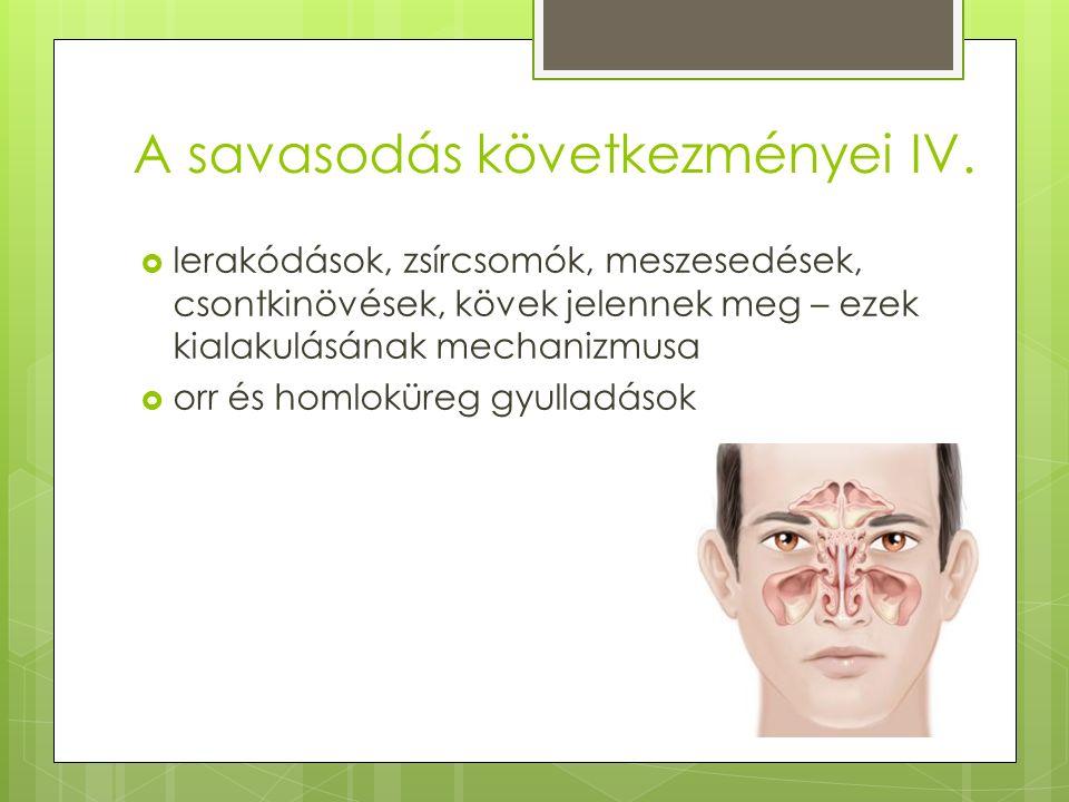 A savasodás következményei IV.  lerakódások, zsírcsomók, meszesedések, csontkinövések, kövek jelennek meg – ezek kialakulásának mechanizmusa  orr és