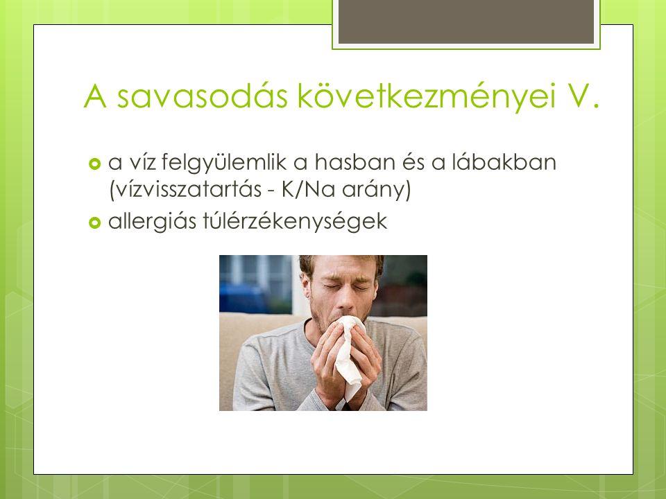 A savasodás következményei V.  a víz felgyülemlik a hasban és a lábakban (vízvisszatartás - K/Na arány)  allergiás túlérzékenységek