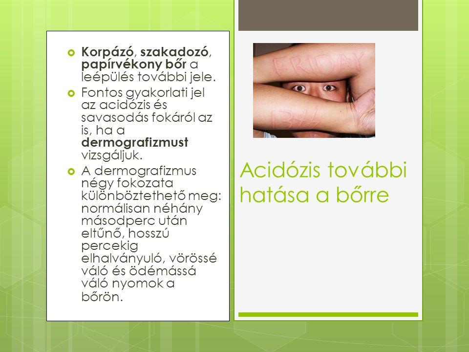  Korpázó, szakadozó, papírvékony bőr a leépülés további jele.  Fontos gyakorlati jel az acidózis és savasodás fokáról az is, ha a dermografizmust vi