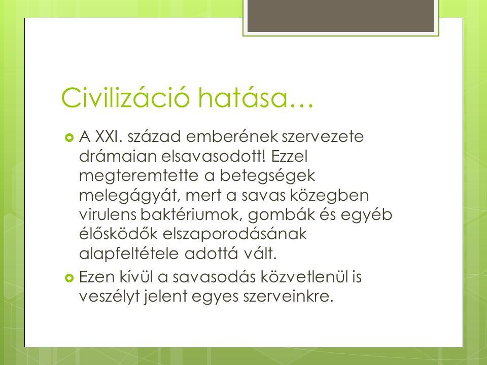 Civilizáció hatása…  A XXI. század emberének szervezete drámaian elsavasodott.