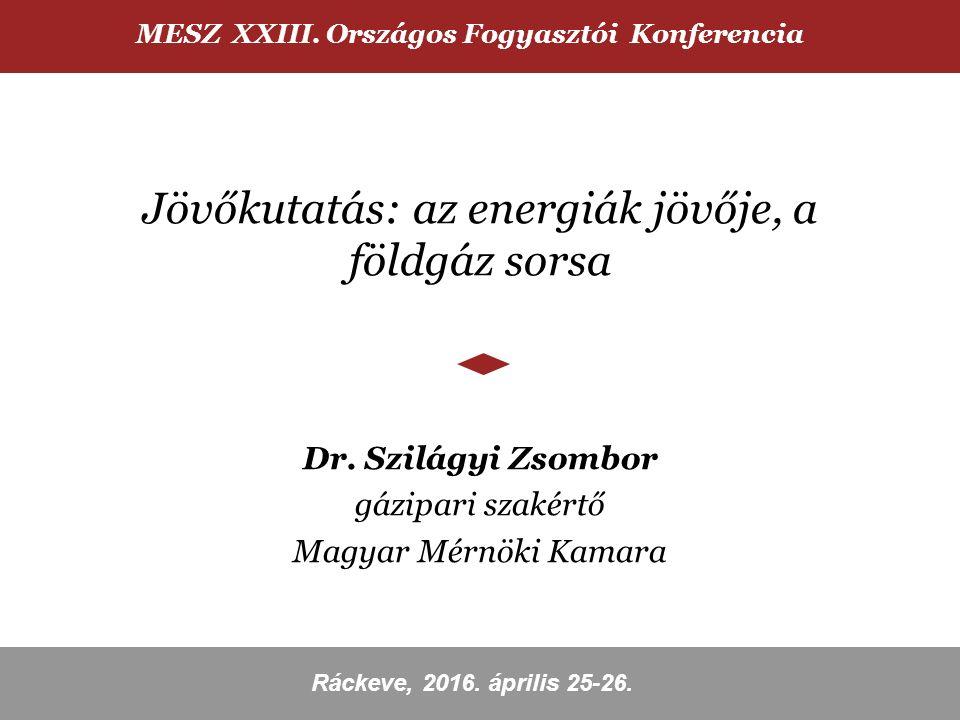 Jövőkutatás: az energiák jövője, a földgáz sorsa Dr. Szilágyi Zsombor gázipari szakértő Magyar Mérnöki Kamara MESZ XXIII. Országos Fogyasztói Konferen